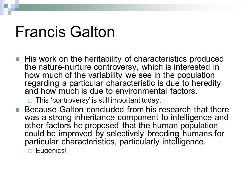Francis Galton His work on the heritability of characteristics produced the nature-nurture controversy, which is interested in how much of the variability we see in the population regarding a particular characteristic is due to heredity and how much is due to environmental factors.