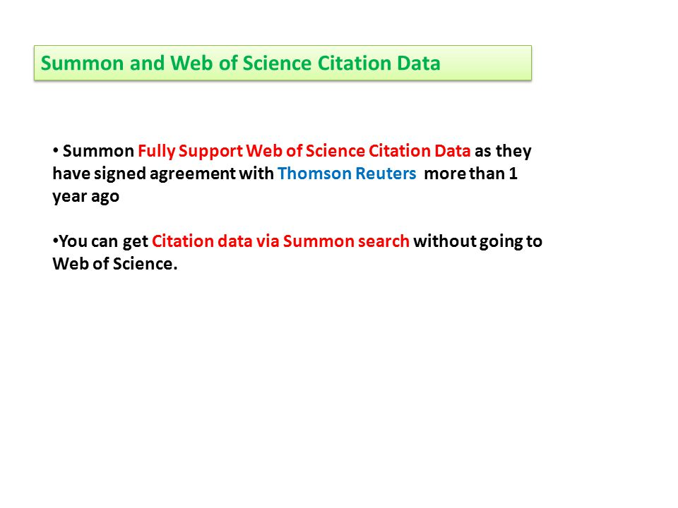 Summon and Web of Science Citation Data Summon Fully Support Web of Science Citation Data as they have signed agreement with Thomson Reuters more than 1 year ago You can get Citation data via Summon search without going to Web of Science.
