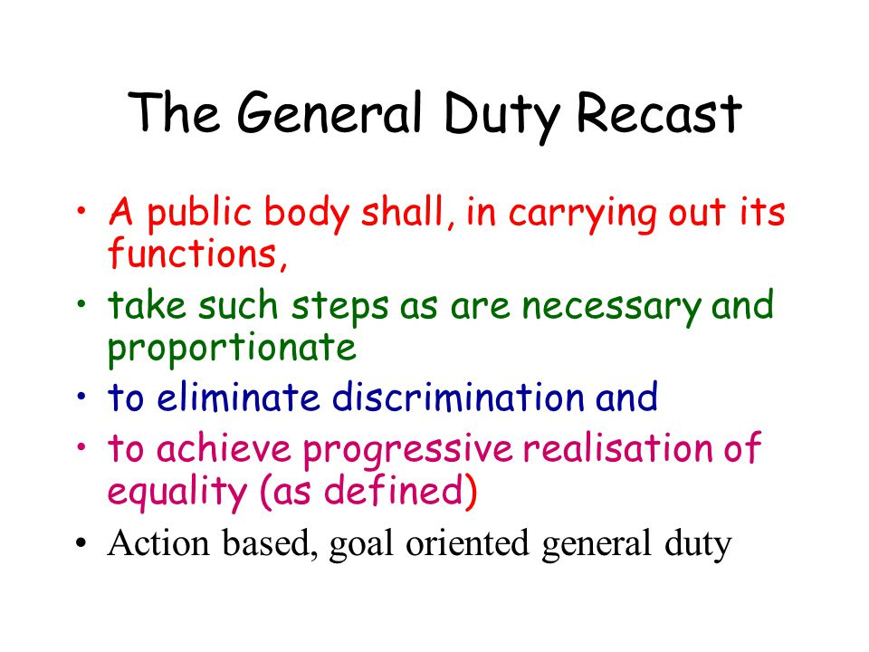 The General Duty Recast A public body shall, in carrying out its functions, take such steps as are necessary and proportionate to eliminate discrimina