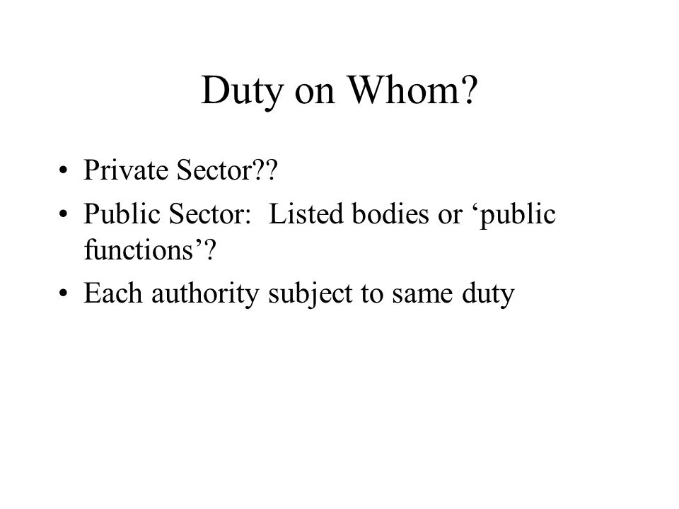 Duty on Whom? Private Sector?? Public Sector: Listed bodies or 'public functions'? Each authority subject to same duty