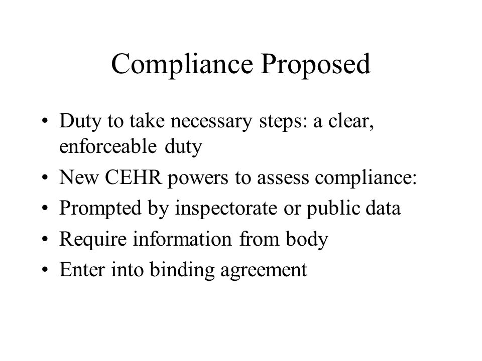 Compliance Proposed Duty to take necessary steps: a clear, enforceable duty New CEHR powers to assess compliance: Prompted by inspectorate or public d
