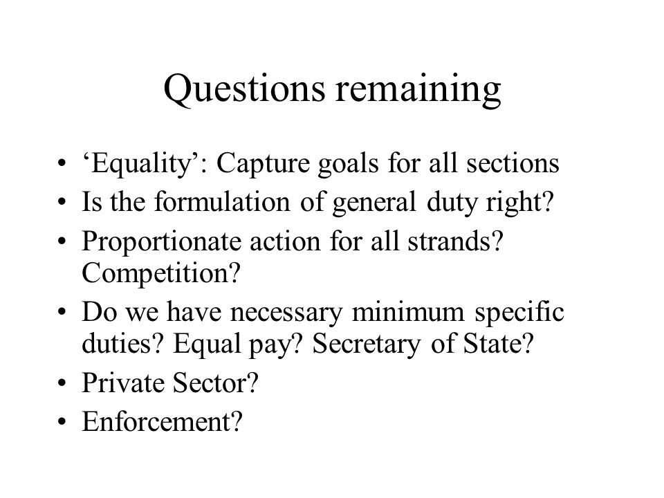 Questions remaining 'Equality': Capture goals for all sections Is the formulation of general duty right? Proportionate action for all strands? Competi