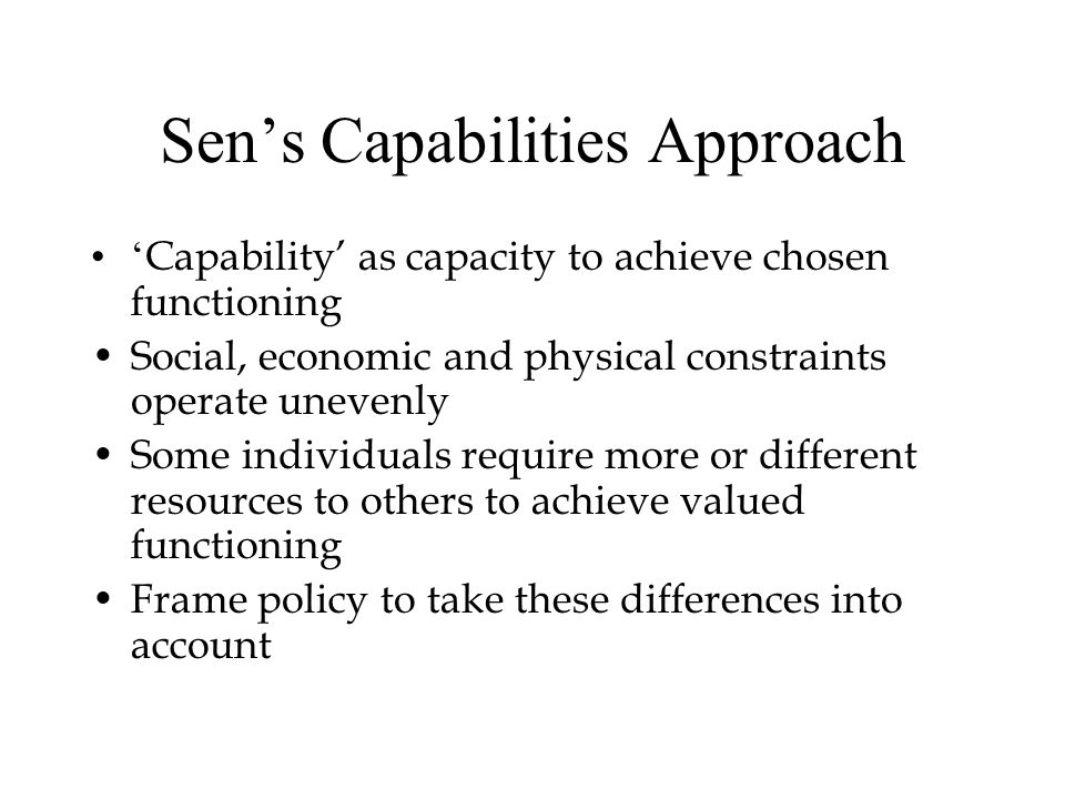 Sen's Capabilities Approach ' Capability' as capacity to achieve chosen functioning Social, economic and physical constraints operate unevenly Some in