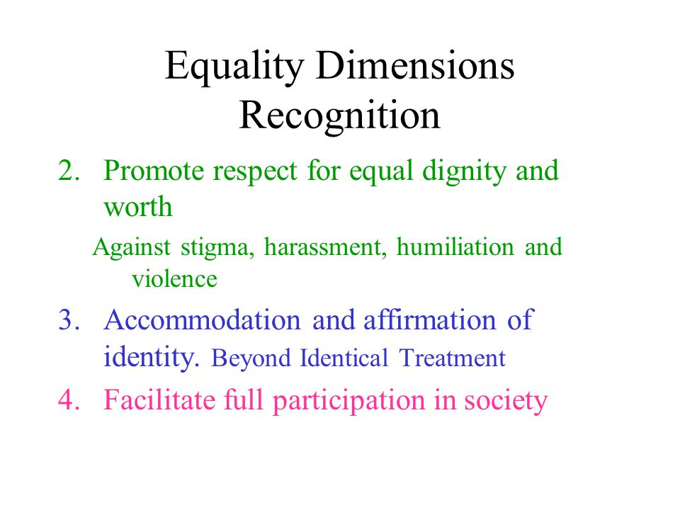 Equality Dimensions Recognition 2.Promote respect for equal dignity and worth Against stigma, harassment, humiliation and violence 3.Accommodation and