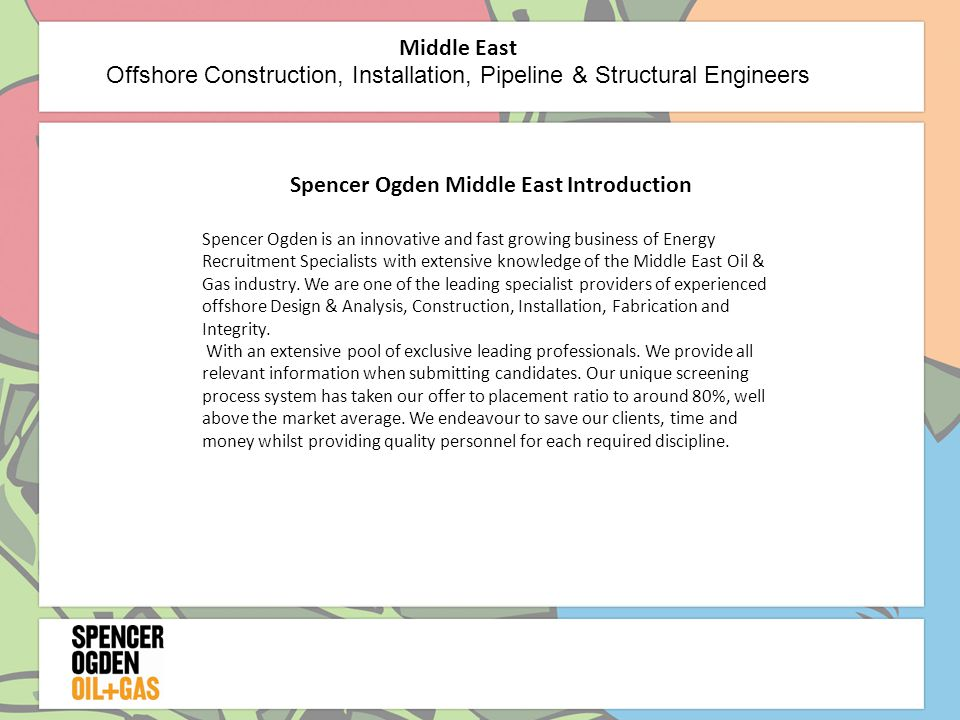Spencer Ogden Middle East Introduction Spencer Ogden is an innovative and fast growing business of Energy Recruitment Specialists with extensive knowledge of the Middle East Oil & Gas industry.