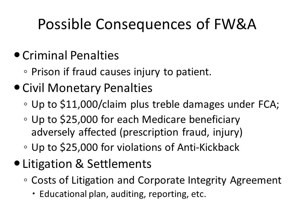 Possible Consequences of FW&A Criminal Penalties ◦ Prison if fraud causes injury to patient.