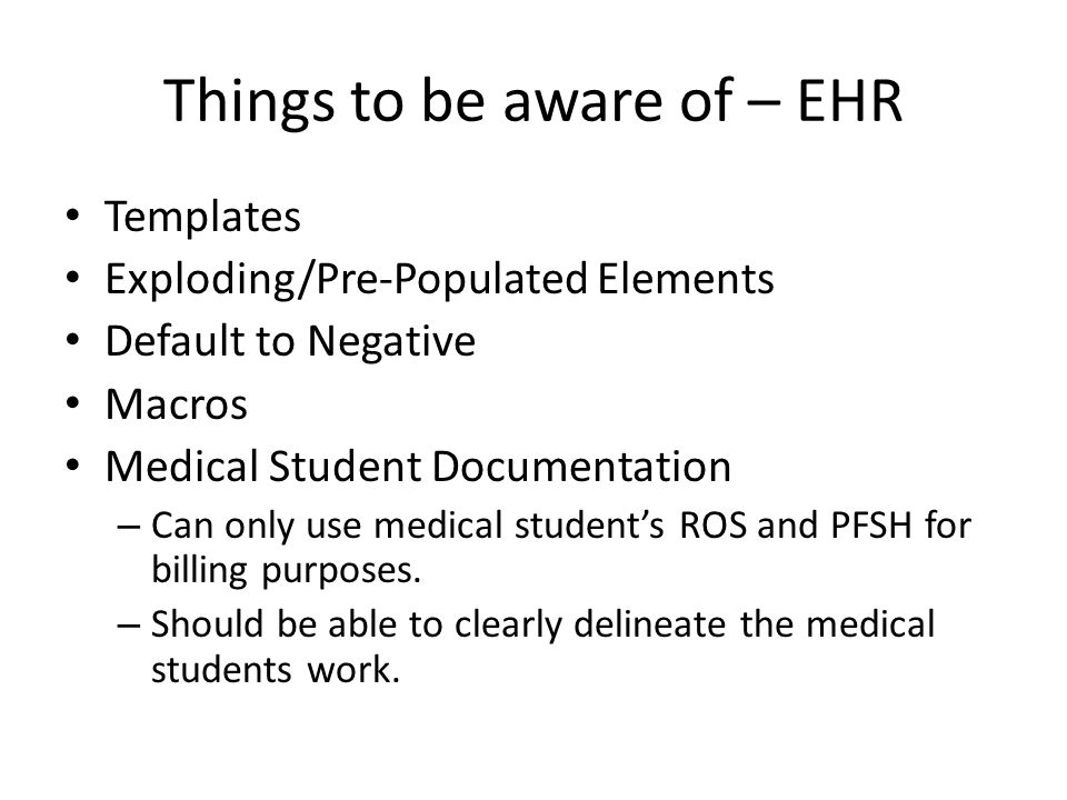 Things to be aware of – EHR Templates Exploding/Pre-Populated Elements Default to Negative Macros Medical Student Documentation – Can only use medical student's ROS and PFSH for billing purposes.
