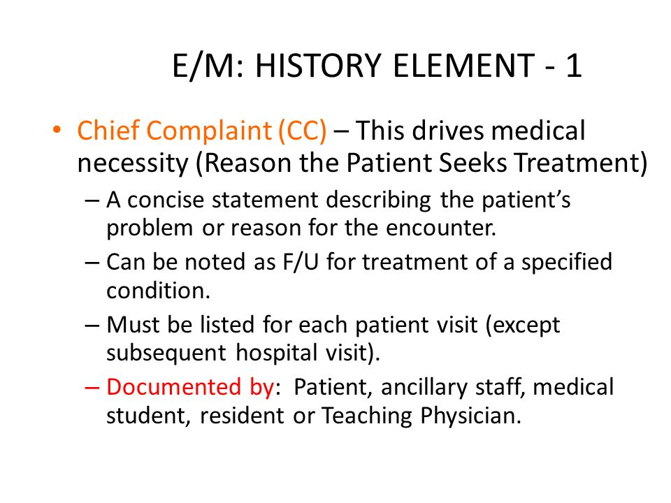 E/M: HISTORY ELEMENT - 1 Chief Complaint (CC) – This drives medical necessity (Reason the Patient Seeks Treatment) – A concise statement describing the patient's problem or reason for the encounter.