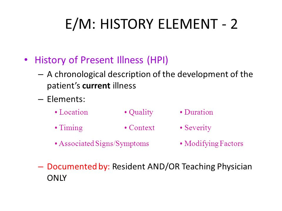 E/M: HISTORY ELEMENT - 2 History of Present Illness (HPI) – A chronological description of the development of the patient's current illness – Elements: – Documented by: Resident AND/OR Teaching Physician ONLY Location Quality Duration Timing Context Severity Associated Signs/Symptoms Modifying Factors