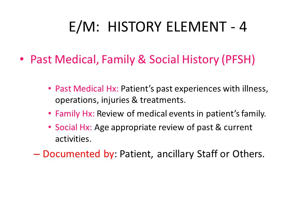 E/M: HISTORY ELEMENT - 4 Past Medical, Family & Social History (PFSH) Past Medical Hx: Patient's past experiences with illness, operations, injuries & treatments.