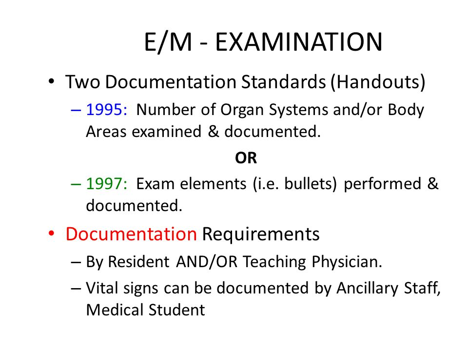 E/M - EXAMINATION Two Documentation Standards (Handouts) – 1995: Number of Organ Systems and/or Body Areas examined & documented.