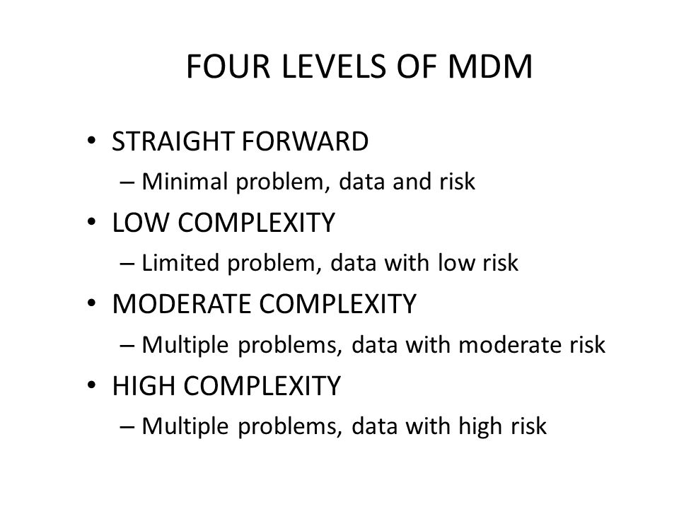 FOUR LEVELS OF MDM STRAIGHT FORWARD – Minimal problem, data and risk LOW COMPLEXITY – Limited problem, data with low risk MODERATE COMPLEXITY – Multiple problems, data with moderate risk HIGH COMPLEXITY – Multiple problems, data with high risk