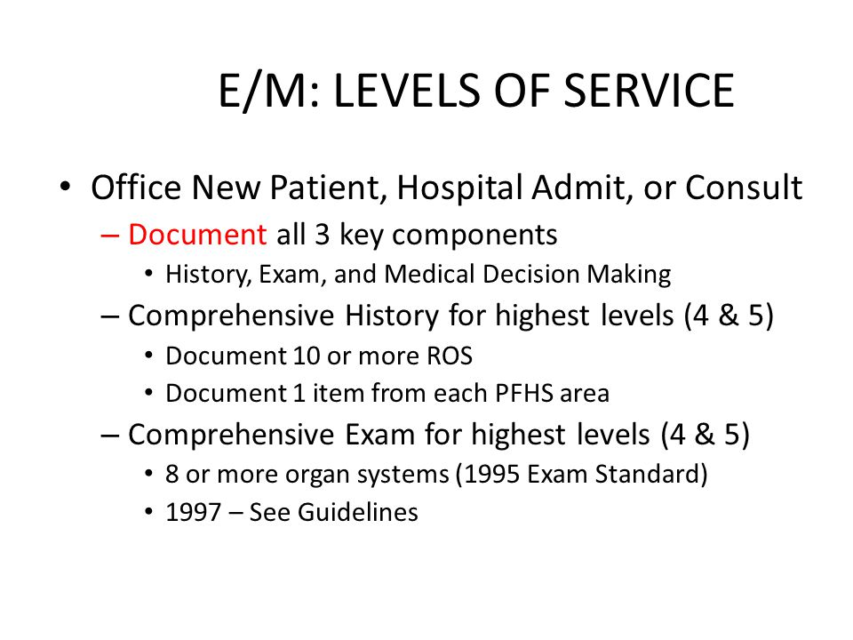E/M: LEVELS OF SERVICE Office New Patient, Hospital Admit, or Consult – Document all 3 key components History, Exam, and Medical Decision Making – Comprehensive History for highest levels (4 & 5) Document 10 or more ROS Document 1 item from each PFHS area – Comprehensive Exam for highest levels (4 & 5) 8 or more organ systems (1995 Exam Standard) 1997 – See Guidelines