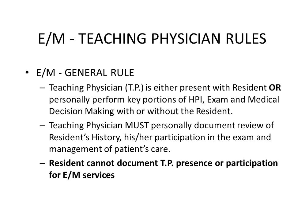 E/M - TEACHING PHYSICIAN RULES E/M - GENERAL RULE – Teaching Physician (T.P.) is either present with Resident OR personally perform key portions of HPI, Exam and Medical Decision Making with or without the Resident.