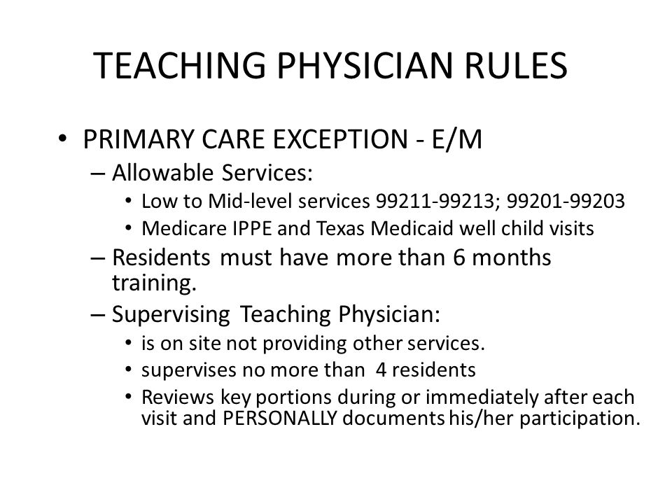 TEACHING PHYSICIAN RULES PRIMARY CARE EXCEPTION - E/M – Allowable Services: Low to Mid-level services 99211-99213; 99201-99203 Medicare IPPE and Texas Medicaid well child visits – Residents must have more than 6 months training.