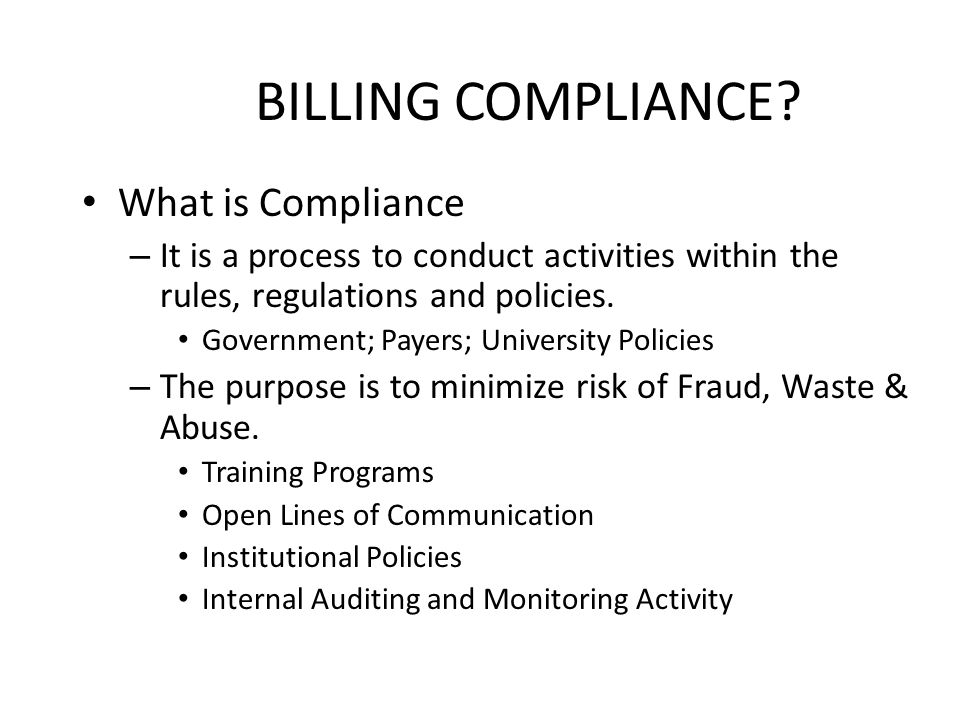 BILLING COMPLIANCE? What is Compliance – It is a process to conduct activities within the rules, regulations and policies. Government; Payers; Univers