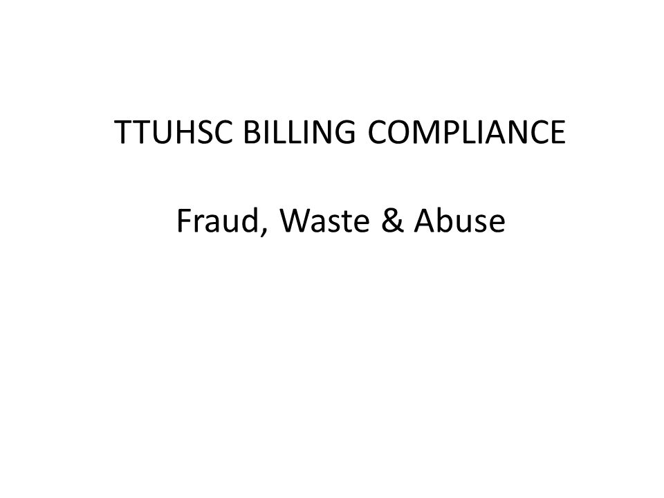 TTUHSC BILLING COMPLIANCE Fraud, Waste & Abuse