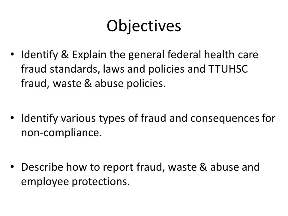 Objectives Identify & Explain the general federal health care fraud standards, laws and policies and TTUHSC fraud, waste & abuse policies.