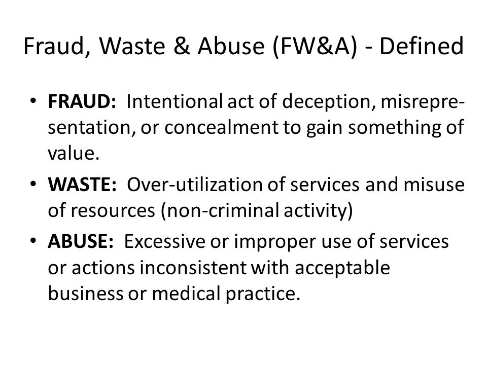 Fraud, Waste & Abuse (FW&A) - Defined FRAUD: Intentional act of deception, misrepre- sentation, or concealment to gain something of value.