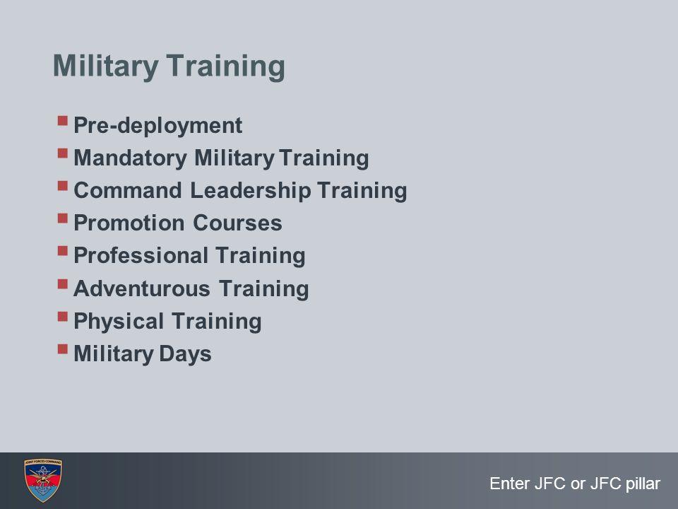 Enter JFC or JFC pillar Military Training  Pre-deployment  Mandatory Military Training  Command Leadership Training  Promotion Courses  Professio