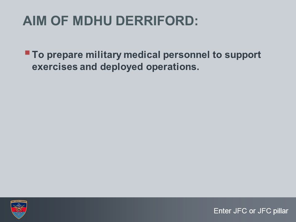 Enter JFC or JFC pillar AIM OF MDHU DERRIFORD:  To prepare military medical personnel to support exercises and deployed operations.