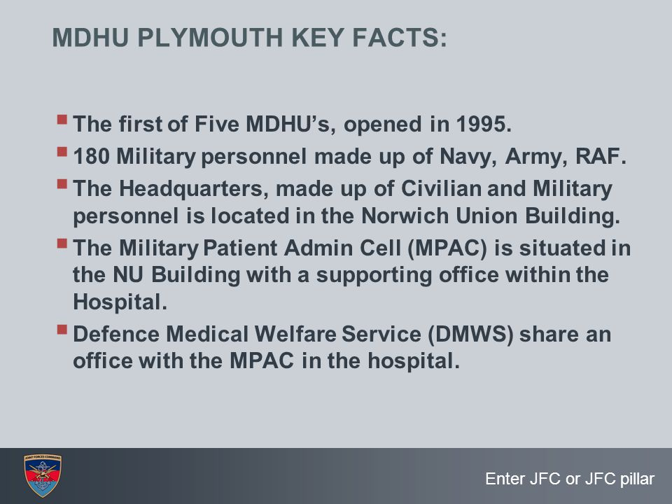 Enter JFC or JFC pillar MDHU PLYMOUTH KEY FACTS:  The first of Five MDHU's, opened in 1995.  180 Military personnel made up of Navy, Army, RAF.  Th