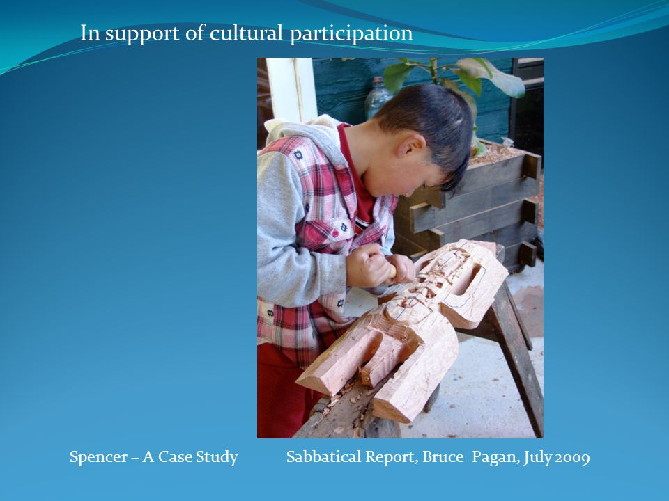 Spencer – A Case Study Sabbatical Report, Bruce Pagan, July 2009 In support of cultural participation