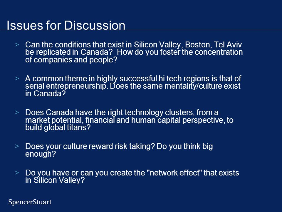 Issues for Discussion >Can the conditions that exist in Silicon Valley, Boston, Tel Aviv be replicated in Canada.