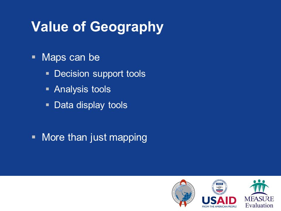 Value of Geography  Maps can be  Decision support tools  Analysis tools  Data display tools  More than just mapping