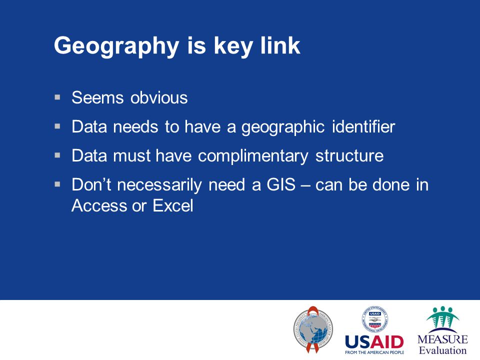 Geography is key link  Seems obvious  Data needs to have a geographic identifier  Data must have complimentary structure  Don't necessarily need a