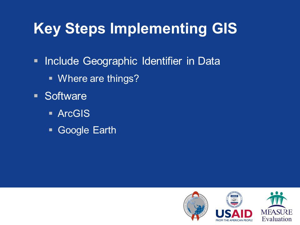 Key Steps Implementing GIS  Include Geographic Identifier in Data  Where are things?  Software  ArcGIS  Google Earth