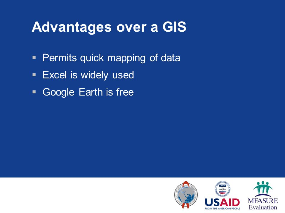 Advantages over a GIS  Permits quick mapping of data  Excel is widely used  Google Earth is free