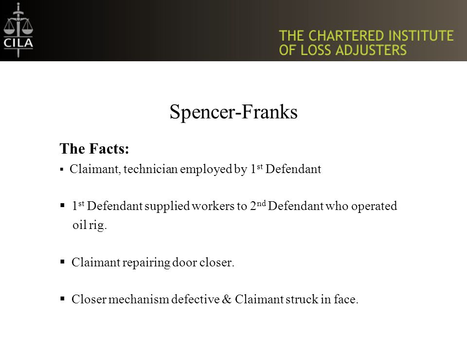 Spencer-Franks The Facts:  Claimant, technician employed by 1 st Defendant  1 st Defendant supplied workers to 2 nd Defendant who operated oil rig.