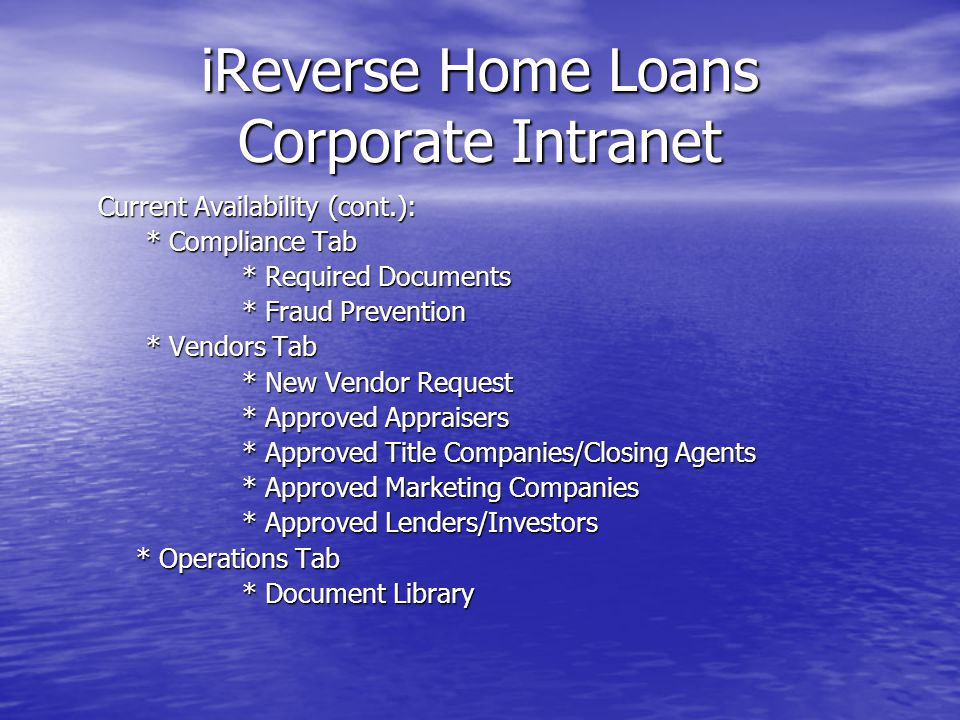 iReverse Home Loans Corporate Intranet Current Availability (cont.): * Compliance Tab * Required Documents * Fraud Prevention * Vendors Tab * New Vendor Request * Approved Appraisers * Approved Title Companies/Closing Agents * Approved Marketing Companies * Approved Lenders/Investors * Operations Tab * Operations Tab * Document Library