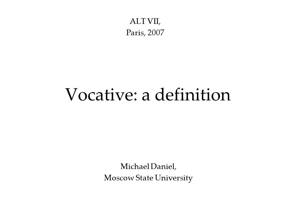 Vocative: a definition Michael Daniel, Moscow State University ALT VII, Paris, 2007