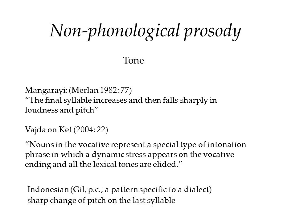 "Mangarayi: (Merlan 1982: 77) ""The final syllable increases and then falls sharply in loudness and pitch"" Vajda on Ket (2004: 22) ""Nouns in the vocativ"