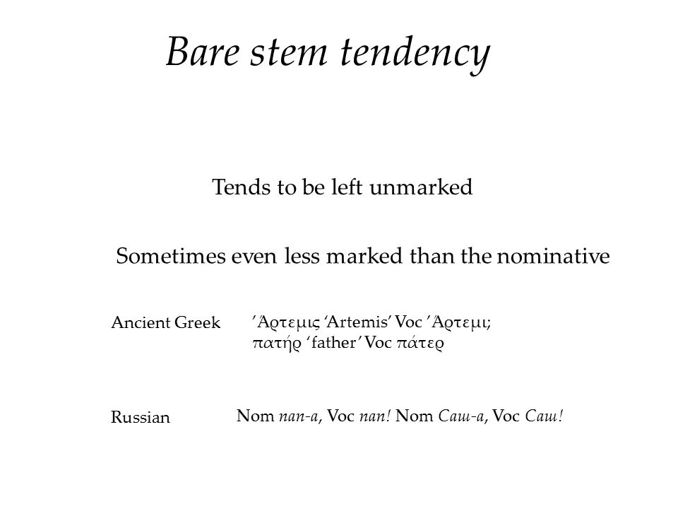 Bare stem tendency Tends to be left unmarked Sometimes even less marked than the nominative Ancient Greek 'Άρτεμις 'Artemis' Voc 'Άρτεμι; πατήρ 'fathe