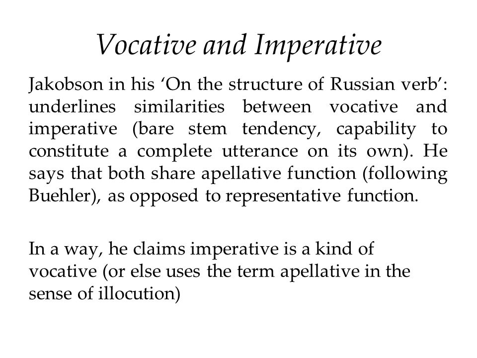 Vocative and Imperative Jakobson in his 'On the structure of Russian verb': underlines similarities between vocative and imperative (bare stem tendenc