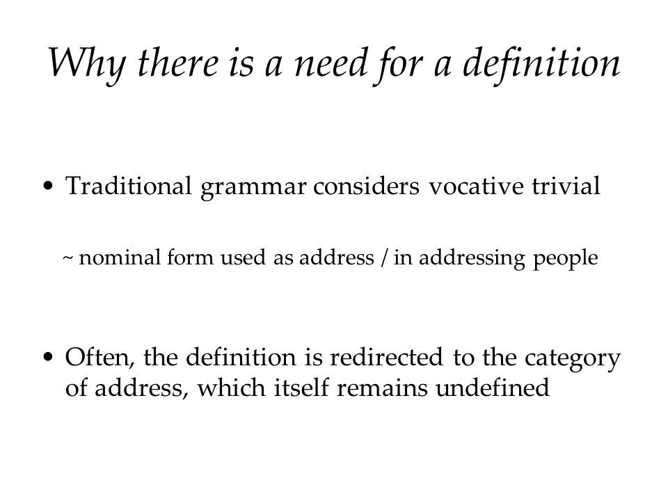 Why there is a need for a definition Traditional grammar considers vocative trivial ~ nominal form used as address / in addressing people Often, the d