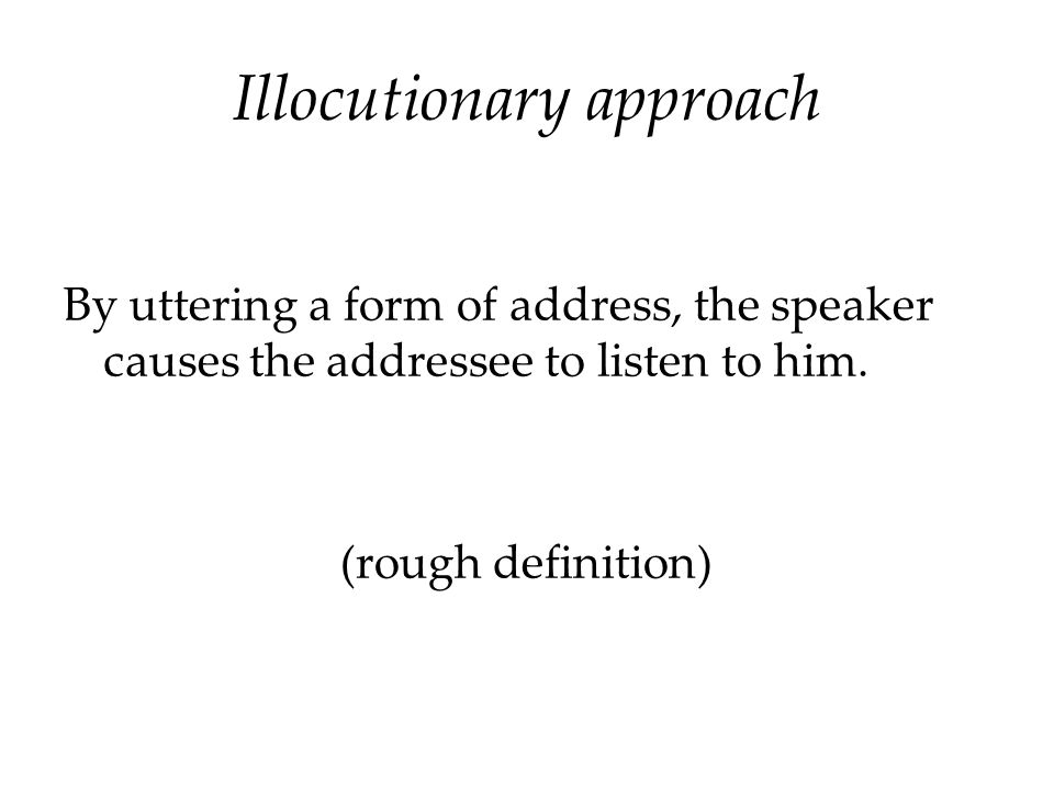 Illocutionary approach By uttering a form of address, the speaker causes the addressee to listen to him. (rough definition)