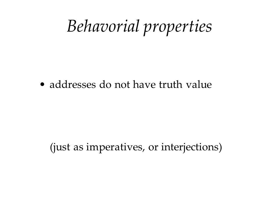 Behavorial properties addresses do not have truth value (just as imperatives, or interjections)