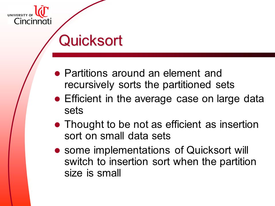 Quicksort Partitions around an element and recursively sorts the partitioned sets Efficient in the average case on large data sets Thought to be not as efficient as insertion sort on small data sets some implementations of Quicksort will switch to insertion sort when the partition size is small
