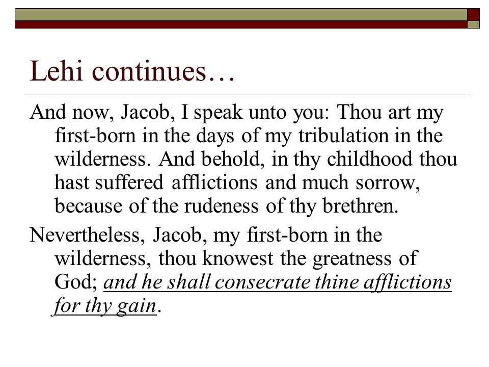 Lehi continues… And now, Jacob, I speak unto you: Thou art my first-born in the days of my tribulation in the wilderness.