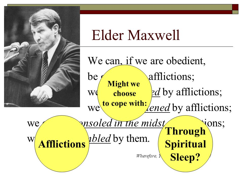 Elder Maxwell We can, if we are obedient, be gentled by afflictions; we can be tamed by afflictions; we can be softened by afflictions; we can be consoled in the midst of afflictions; we can be humbled by them.