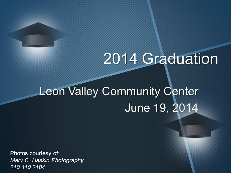 2014 Graduation Leon Valley Community Center June 19, 2014 Photos courtesy of: Mary C.