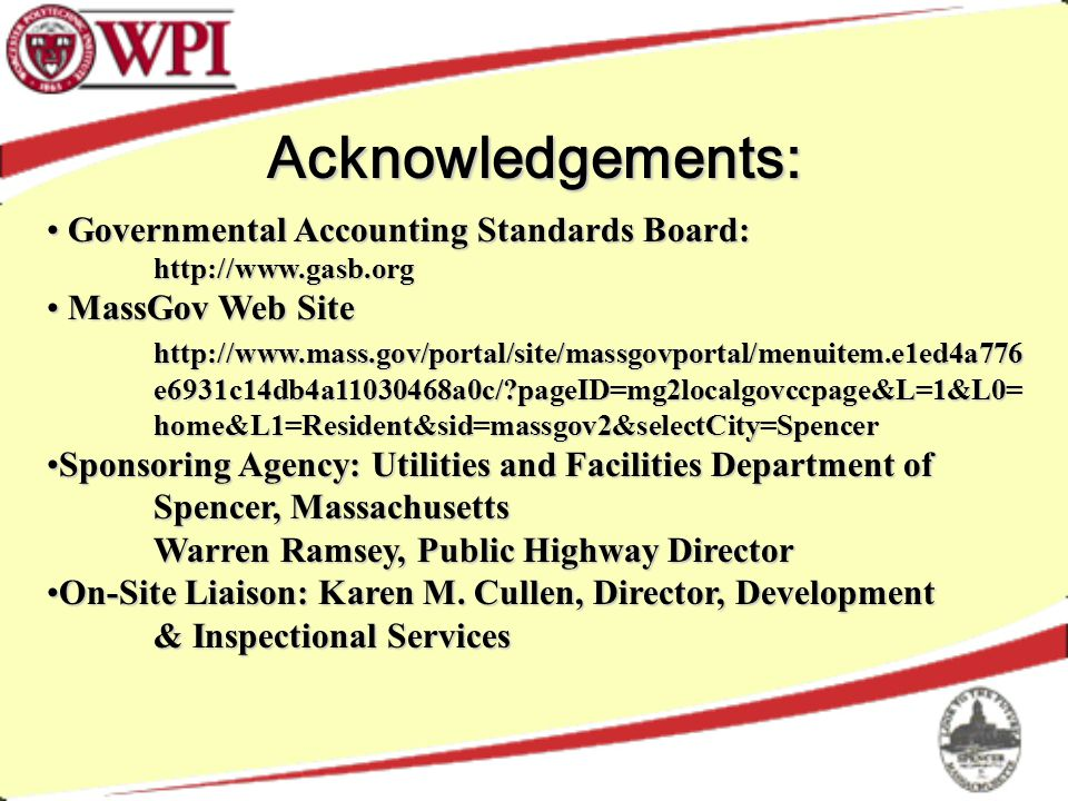 Acknowledgements: Governmental Accounting Standards Board: Governmental Accounting Standards Board:http://www.gasb.org MassGov Web Site http://www.mass.gov/portal/site/massgovportal/menuitem.e1ed4a776 e6931c14db4a11030468a0c/ pageID=mg2localgovccpage&L=1&L0= home&L1=Resident&sid=massgov2&selectCity=Spencer MassGov Web Site http://www.mass.gov/portal/site/massgovportal/menuitem.e1ed4a776 e6931c14db4a11030468a0c/ pageID=mg2localgovccpage&L=1&L0= home&L1=Resident&sid=massgov2&selectCity=Spencer Sponsoring Agency: Utilities and Facilities Department of Spencer, MassachusettsSponsoring Agency: Utilities and Facilities Department of Spencer, Massachusetts Warren Ramsey, Public Highway Director On-Site Liaison: Karen M.