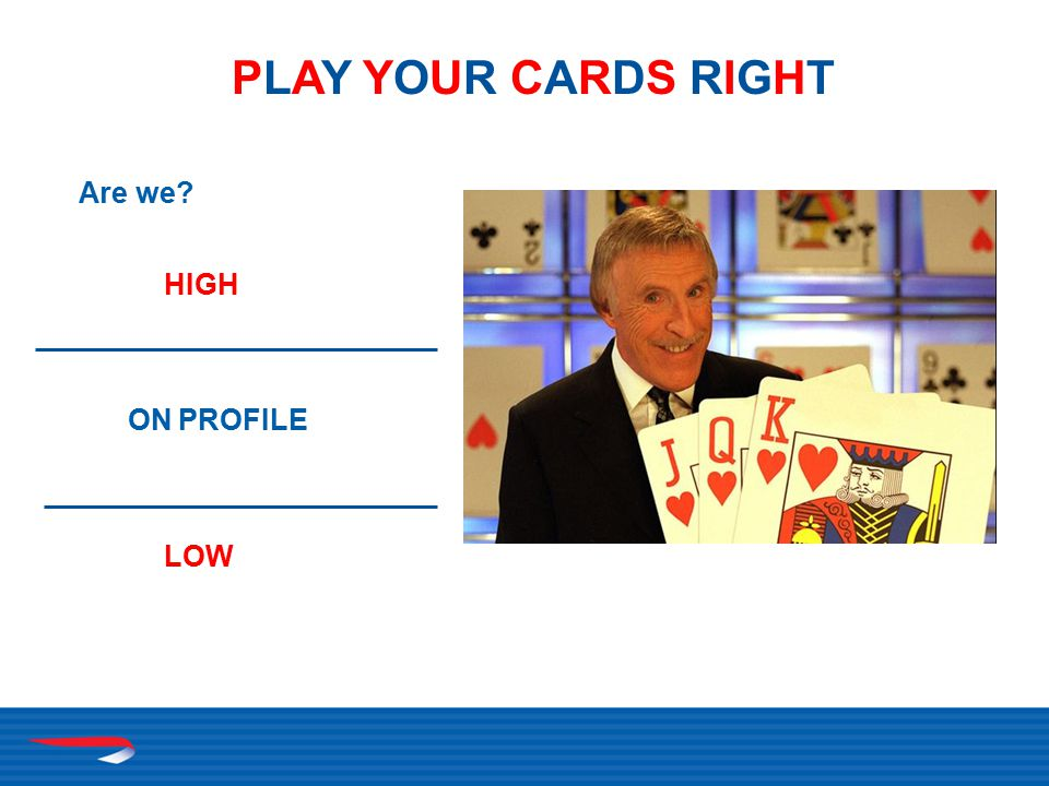 Are we HIGH ON PROFILE LOW PLAY YOUR CARDS RIGHTPLAY YOUR CARDS RIGHT
