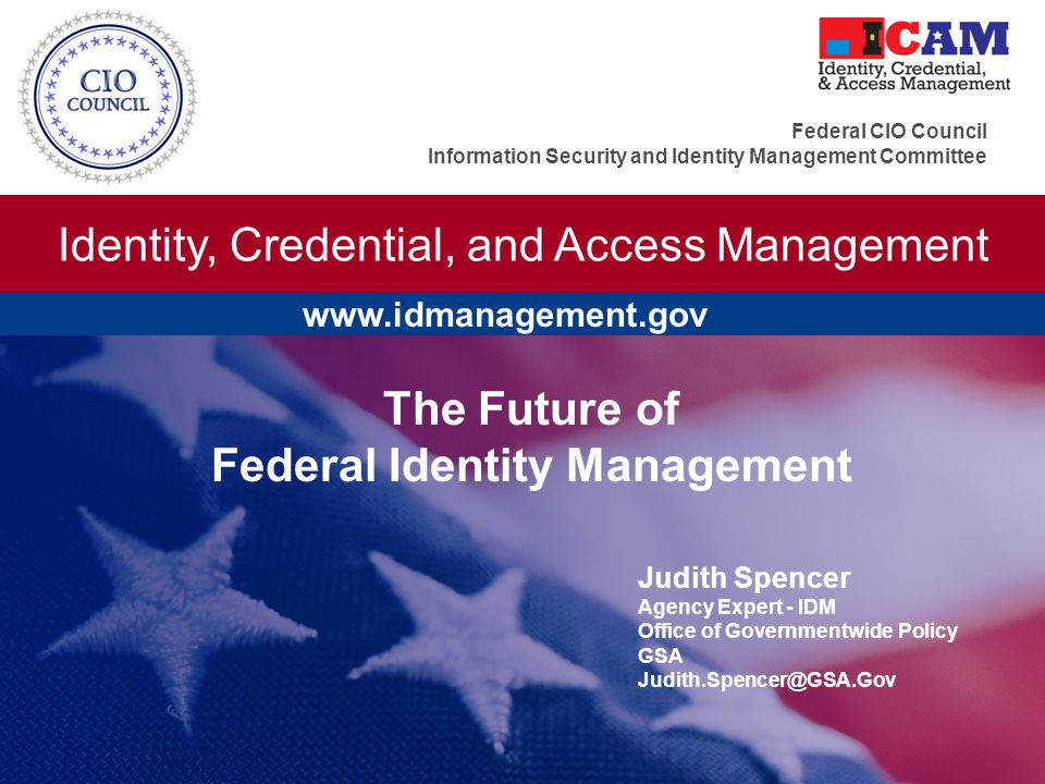 Identity, Credential, and Access Management Federal CIO Council Information Security and Identity Management Committee The Future of Federal Identity