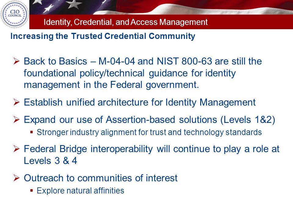 Identity, Credential, and Access Management Increasing the Trusted Credential Community  Back to Basics – M-04-04 and NIST 800-63 are still the found