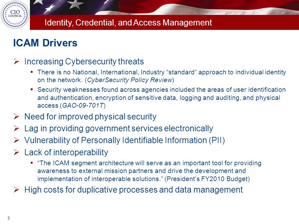 Identity, Credential, and Access Management Goals  Leverage Industry credentials for Government use  Make Government more transparent to the Public  Make it easier for American Public to access government information  Avoid issuance of application-specific credentials  Leverage Web 2.0 technologies  Demonstrate feasibility with application(s) assessed at Assurance Level 1  Support applications at higher assurance levels as appropriate